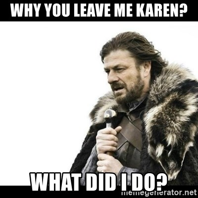 Winter is Coming - Why You leave me Karen? what did I do?