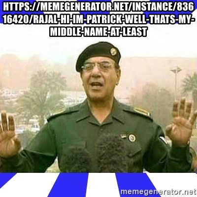 Comical Ali - https://memegenerator.net/instance/83616420/rajal-hi-im-patrick-well-thats-my-middle-name-at-least