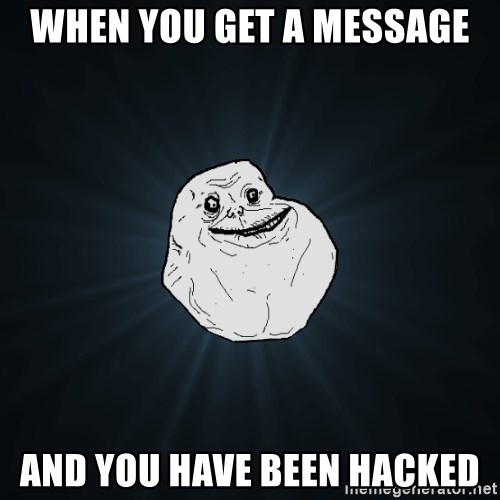 Forever Alone - when you get a message and you have been hacked