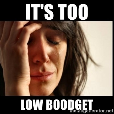 First World Problems - it's too low boodget