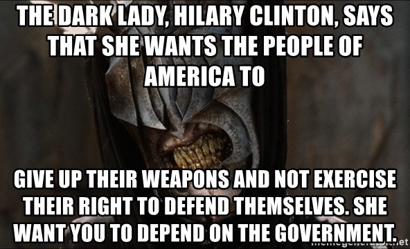 Mouth of Sauron - the dark lady, Hilary Clinton, says that she wants the people of America to  give up their weapons and not exercise their right to defend themselves. she want you to depend on the government.