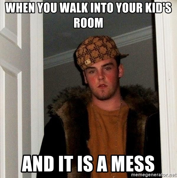 Scumbag Steve - When you walk into your kid's room and it is a mess
