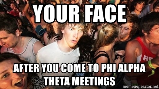Sudden Realization Ralph - Your Face After You Come to Phi Alpha Theta Meetings