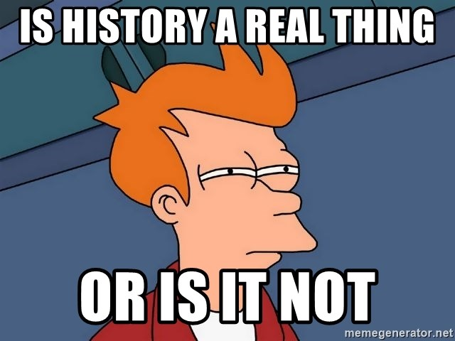 Futurama Fry - Is history a real thing  or is it not