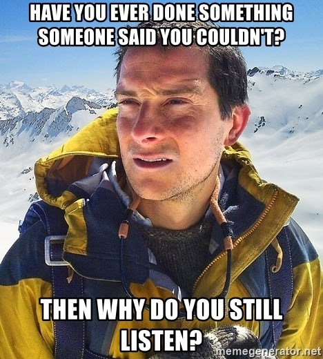 Bear Grylls Loneliness - Have you ever done something someone said you couldn't? Then why do you still listen?