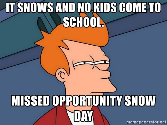 Futurama Fry - It snows and no kids come to school. missed opportunity snow day