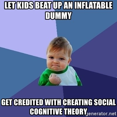 Success Kid - Let kids beat up an inflatable dummy Get credited with creating Social Cognitive Theory