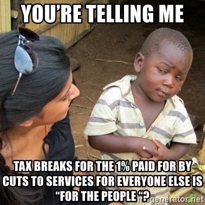 "Skeptical 3rd World Kid - You're telling me  Tax breaks for the 1% paid for by cuts to services for everyone else is ""for the people ""?"