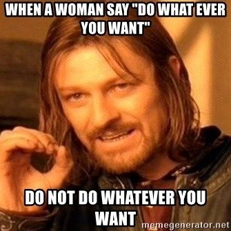 "One Does Not Simply - When a woman say ""do what ever you want"" Do not do whatever you want"