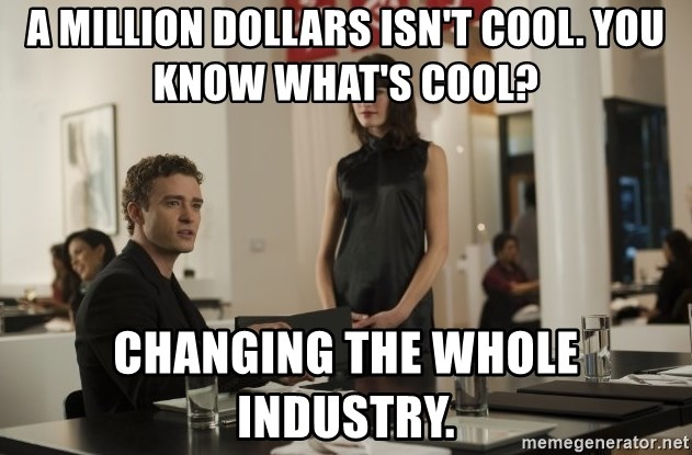 sean parker - A million dollars isn't cool. You know what's cool? Changing the whole industry.
