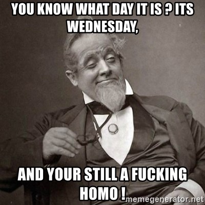 1889 [10] guy - you know what day it is ? its wednesday, and your still a fucking homo !