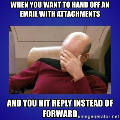 Picard facepalm  - when you want to hand off an email with attachments and you hit reply instead of forward