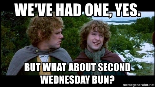 What about second breakfast? - We've had one, yes. But what about second Wednesday bun?