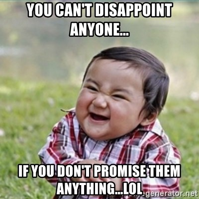 evil plan kid - You can't disappoint anyone... If you don't promise them anything...LOL