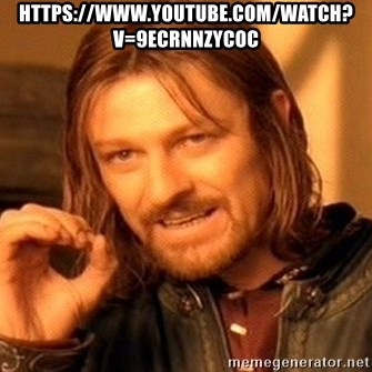 One Does Not Simply - https://www.youtube.com/watch?v=9ECRNNZycOc