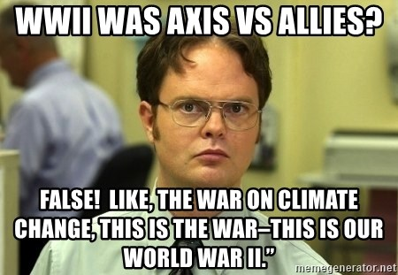 """Dwight Schrute - WWII was Axis vs Allies? FALSE!  Like, the war on climate change, this is the war–this is our World War II."""""""