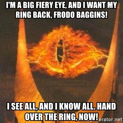 Eye of Sauron - I'm a big fiery eye, and I want my ring back, Frodo Baggins! I see all, and I know all. hand over the ring, now!