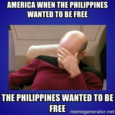 Picard facepalm  - America when the Philippines wanted to be free  The Philippines wanted to be free