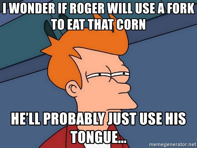 Futurama Fry - I wonder if Roger will use a fork to eat that corn He'll probably just use his tongue...