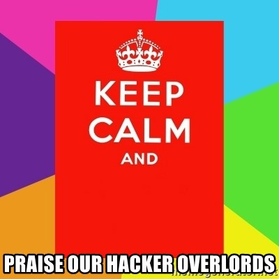 Keep calm and - praise our hacker overlords