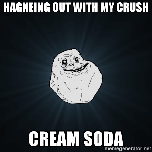 Forever Alone - hagneing out with my crush cream soda