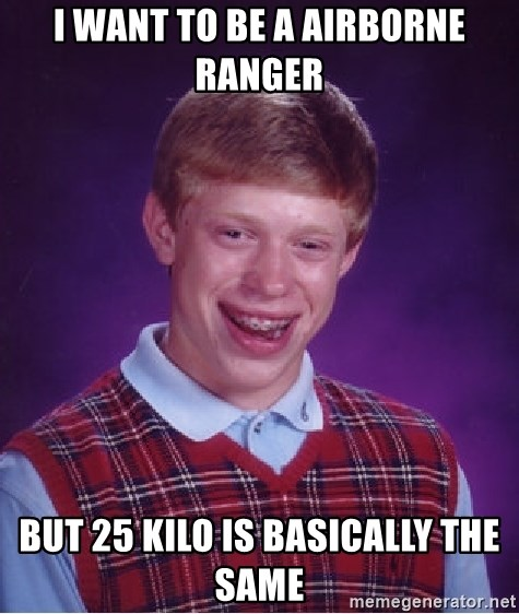 Bad Luck Brian - I want to be a airborne ranger But 25 kilo is basically the same