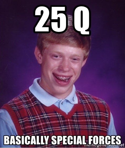 Bad Luck Brian - 25 Q Basically special forces