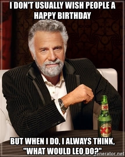 "The Most Interesting Man In The World - i don't usually wish people a happy birthday but when i do, I always think, ""what would Leo do?"""