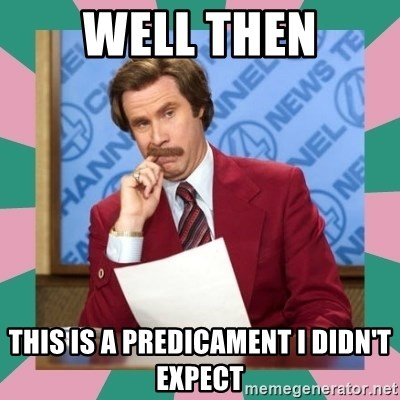 anchorman - well then this is a predicament i didn't expect