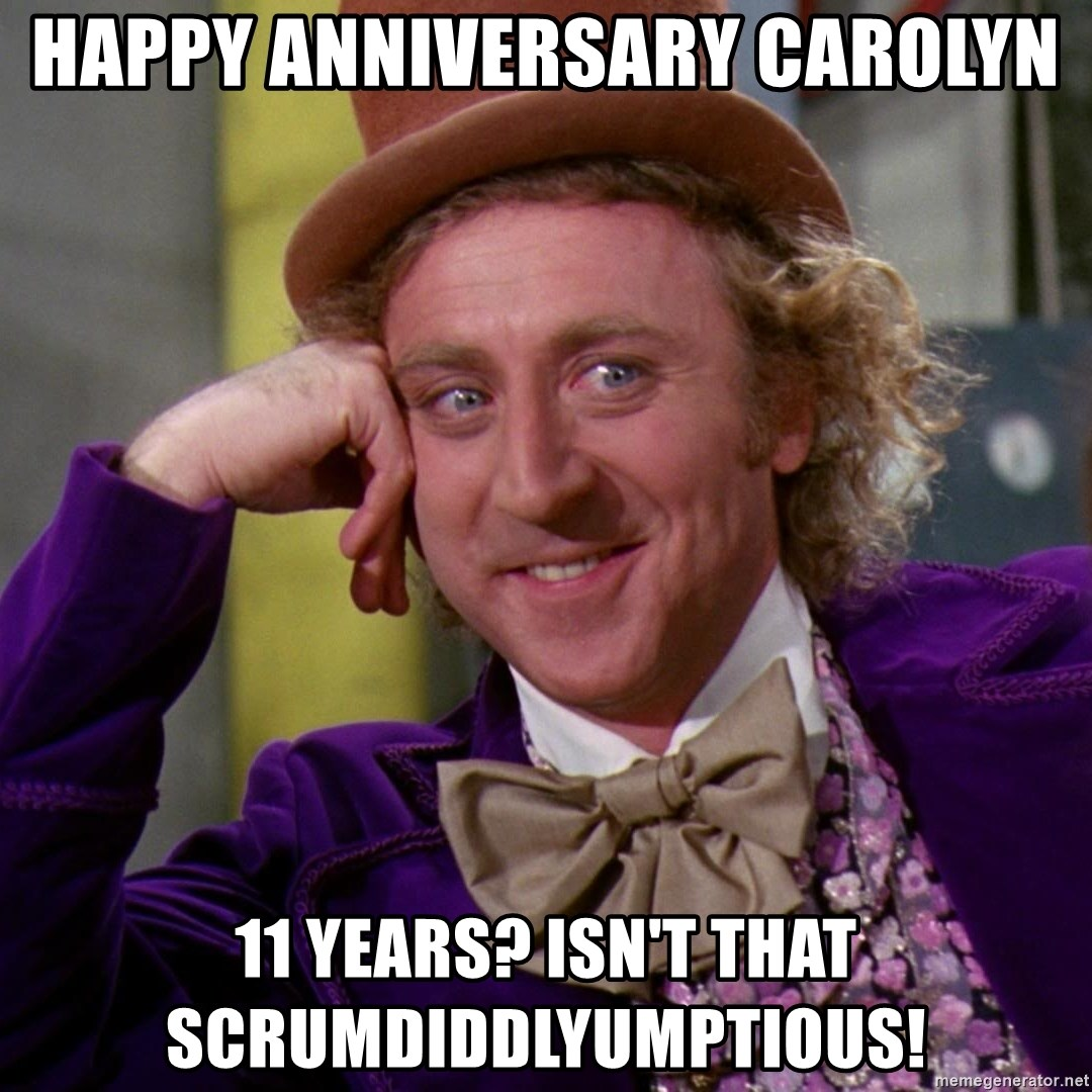 Willy Wonka - Happy Anniversary Carolyn 11 years? Isn't that SCRUMDIDDLYUMPTIOUS!