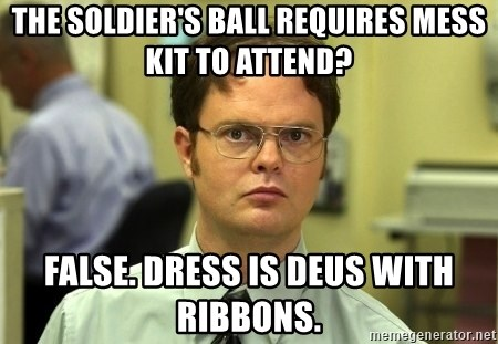 Dwight Schrute - The Soldier's Ball requires Mess Kit to attend? False. Dress is DEUs with Ribbons.