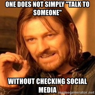 "One Does Not Simply - one does not simply ""talk to someone"" without checking social media"