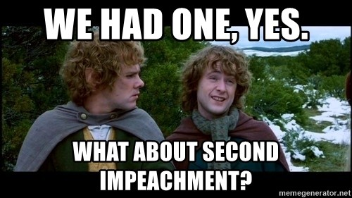 What about second breakfast? - We had one, yes. What about second impeachment?