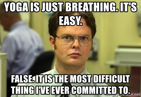 Dwight Schrute - yoga is just breathing. It's easy. false. it is the most difficult thing i've ever committed to.