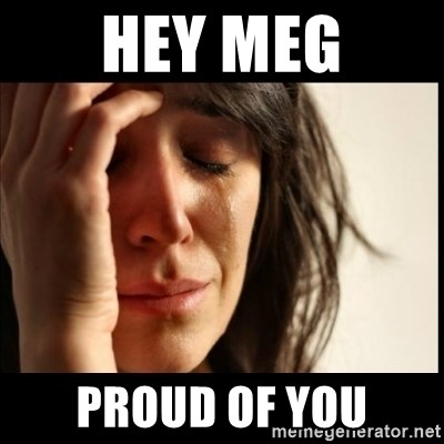First World Problems - Hey meg Proud Of You