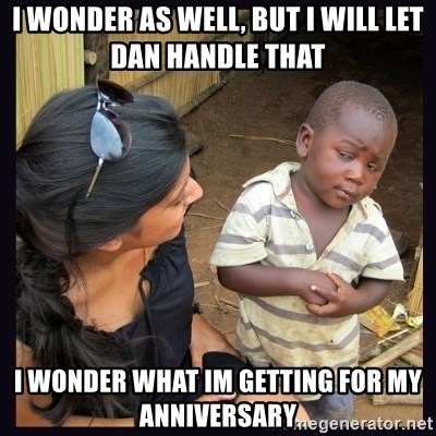 Skeptical third-world kid - I wonder as well, but i will let dan handle that I wonder what im getting for my anniversary