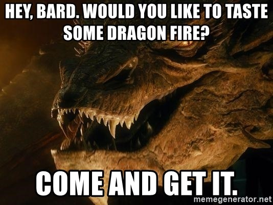 Smaug says - Hey, bard. would you like to taste some dragon fire? come and get it.