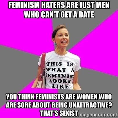 Feminist Cunt - Feminism haters are just men who can't get a date You think feminists are women who are sore about being unattractive? That's sexist