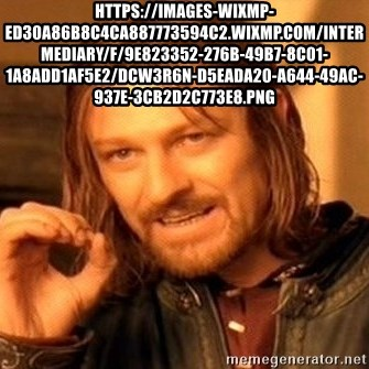 One Does Not Simply - https://images-wixmp-ed30a86b8c4ca887773594c2.wixmp.com/intermediary/f/9e823352-276b-49b7-8c01-1a8add1af5e2/dcw3r6n-d5eada20-a644-49ac-937e-3cb2d2c773e8.png