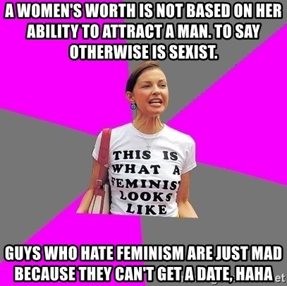 Feminist Cunt - A women's worth is not based on her ability to attract a man. To say otherwise is sexist. Guys who hate feminism are just mad because they can't get a date, haha