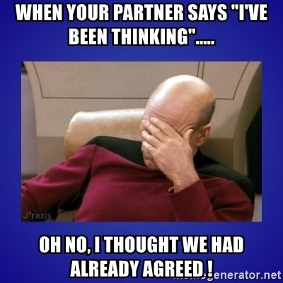"Picard facepalm  - When your partner says ""I've been thinking""..... Oh no, I thought we had already agreed !"