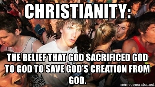 Sudden Realization Ralph - Christianity: The belief that God sacrificed God to God to save God's creation from God.