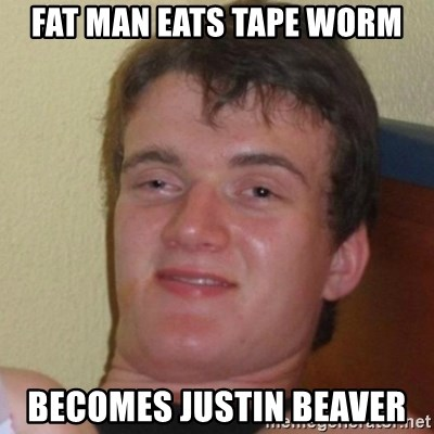 Really Stoned Guy - FAT MAN EATS TAPE WORM BECOMES JUSTIN BEAVER