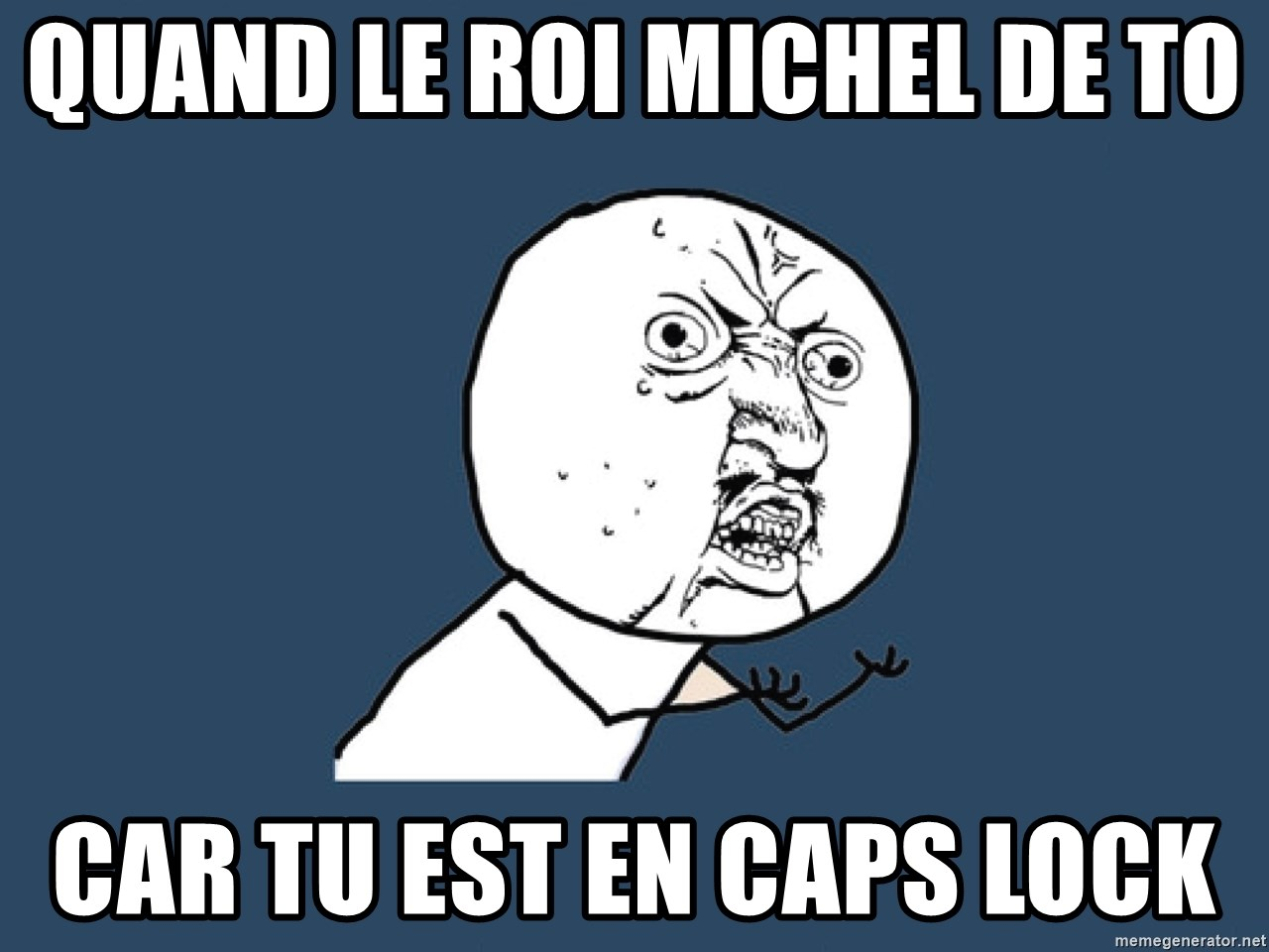 Y U No - quand le roi michel de TO  car tu est en caps lock