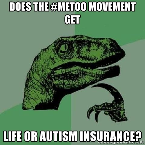 Philosoraptor - Does the #MeToo movement get life or autism insurance?