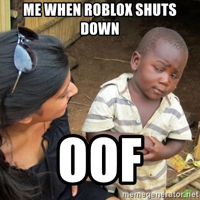 Skeptical 3rd World Kid - ME WHEN ROBLOX SHUTS DOWN  OOF