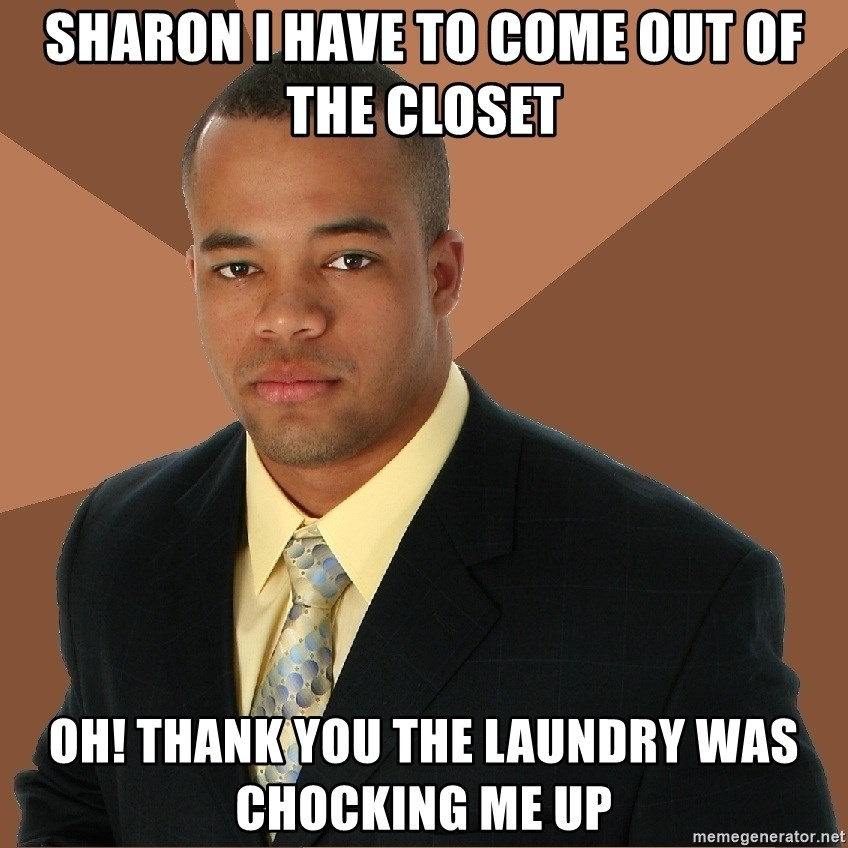 Successful Black Man - Sharon I have to come out of the closet Oh! Thank you the laundry was chocking me up