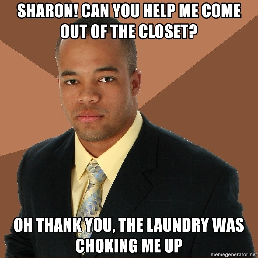 Successful Black Man - Sharon! Can you help me come out of the closet? Oh thank you, the laundry was choking me up