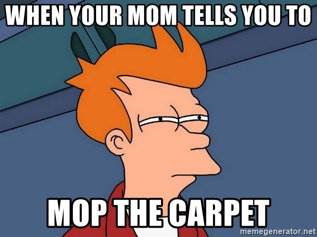 Futurama Fry - when your mom tells you to mop the carpet