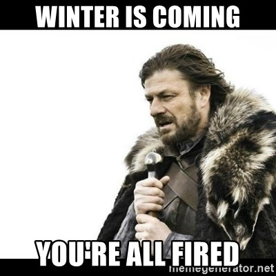 Winter is Coming - Winter is Coming You're all Fired